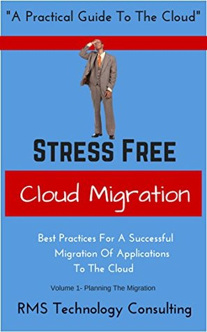 Stress Free Cloud Migration Volume 1: Best Practices For A Successful Migration Of Applications To The Cloud (Cloud Migration Books)