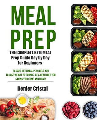 Keto Meal Prep: The Complete Keto Meal Prep Guide for Beginners: 28 Days Keto Meal Plan Help You to Lose Weight 20 Pounds, Saving Your Time and Money (Keto Meal Prep Cookbook)