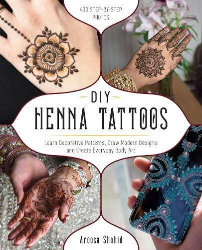DIY Henna Tattoos Learn Decorative Patterns, Draw Modern Designs and Create Everyday Body Art