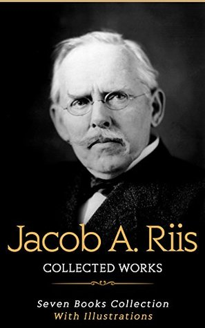 Jacob A. Riis: Collected Works (Illustrated): The Battle With The Slum, The Children Of The Poor, Children Of The Tenements, Hero Tales Of The Far North, Neighbors, A Ten Years' War, etc...