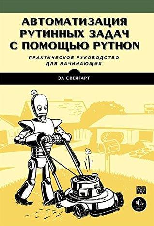 Avtomatizatsiya rutinnyh zadach s pomoschyu Python: prakticheskoe rukovodstvo dlya nachinayuschih