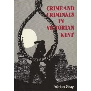 Crime and Criminals in Victorian Kent by Adrian Gray