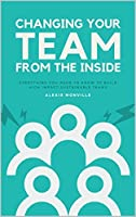 Changing Your Team From The Inside: Everything you need to know to build high impact sustainable teams