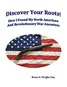 Discover Your Roots!: How I Found My North American And Revolutionary War Ancestors
