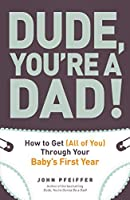 Dude, You're a Dad!: How to Get (All of You) Through Your Baby's First Year
