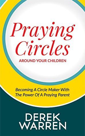 Praying Circles around your Children: Becoming a Circle Maker with the Power of a Praying Parent