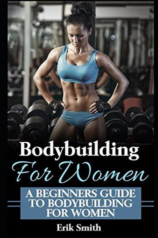 Bodybuilding For Women A Beginners Guide To Bodybuilding For Women By Erik Smith