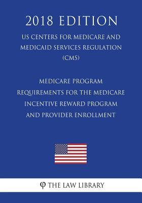 Medicare Program - Requirements for the Medicare Incentive Reward Program and Provider Enrollment (Us Centers for Medicare and Medicaid Services Regulation) (Cms) (2018 Edition)