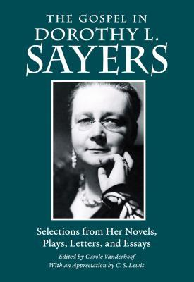 The Gospel in Dorothy L. Sayers: Selections from Her Novels, Plays, Letters, and Essays