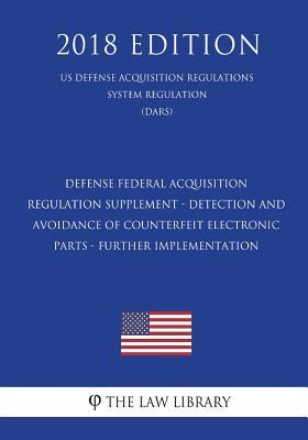 Defense Federal Acquisition Regulation Supplement - Detection and Avoidance of Counterfeit Electronic Parts - Further Implementation (Us Defense Acquisition Regulations System Regulation) (Dars) (2018 Edition)