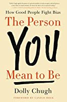 The Person You Mean to Be: Confronting Bias to Build a Better Workplace and World