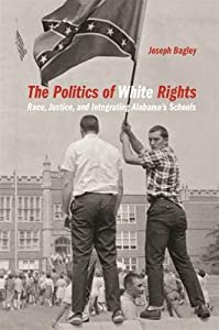 The Politics of White Rights: Race, Justice, and Integrating Alabama's Schools