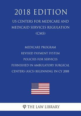 Medicare Program - Revised Payment System Policies for Services Furnished in Ambulatory Surgical Centers (Ascs) Beginning in Cy 2008 (Us Centers for Medicare and Medicaid Services Regulation) (Cms) (2018 Edition)