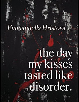 The Day My Kisses Tasted Like Disorder by Emmanuella Hristova