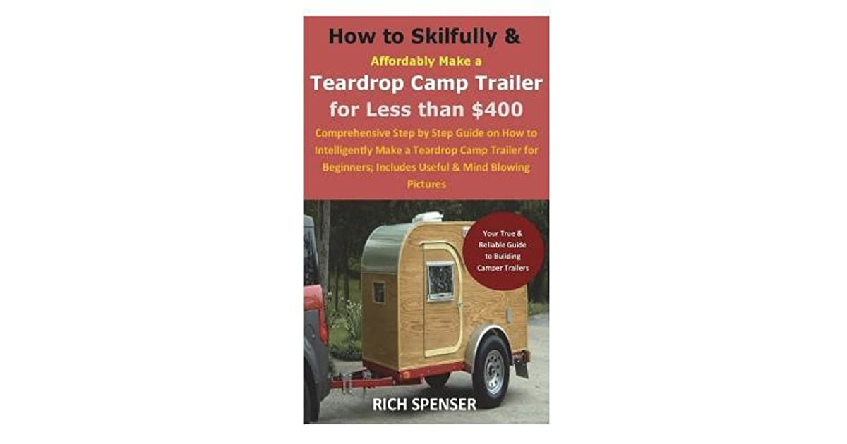 Trailers For Less >> How To Skilfully Affordably Make A Teardrop Camp Trailer