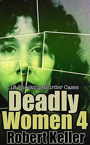 Deadly Women: Volume 4: 18 Shocking Murder Cases