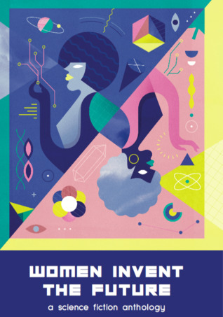 Women Invent the Future: A Science Fiction Anthology