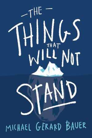 The Things That Will Not Stand by Michael Gerard Bauer