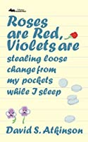 Roses are Red, Violets Are Stealing Loose Change From My Pockets While I Sleep