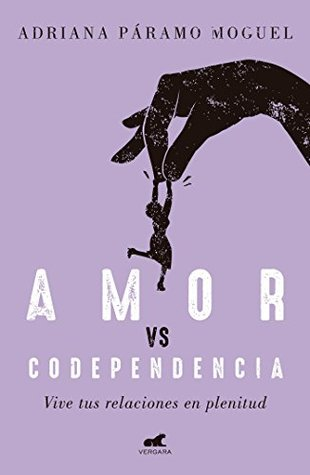 Amor Vs Codependencia: Vive tus relaciones en plenitud / Love vs