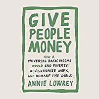 Give People Money: How Universal Basic Income could change the Future -- for the Rich, the Poor, and Everyone in Between