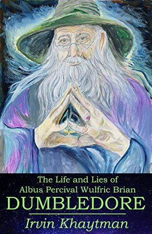 The Life and Lies of Albus Percival Wulfric Brian Dumbledore by Irvin Khaytman