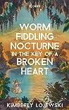 Worm Fiddling Nocturne in the Key of a Broken Heart: Stories