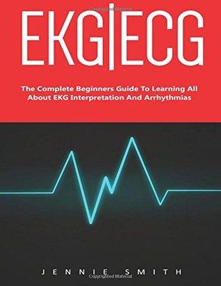 Ekg | Ecg: The Complete Beginners Guide To Learning All About EKG Interpretation And Arrhythmias! (EKG Book, ECG, Medical ebooks)