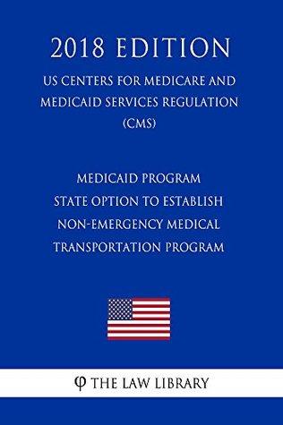 Medicaid Program - State Option To Establish Non-Emergency Medical Transportation Program (US Centers for Medicare and Medicaid Services Regulation) (CMS) (2018 Edition)