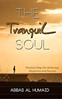 The Tranquil Soul: Practical Steps for Achieving Happiness and Success