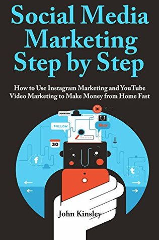 Social Media Marketing Step by Step: How to Use Instagram Marketing and YouTube Video Marketing to Make Money from Home Fast