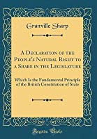 A Declaration of the People's Natural Right to a Share in the Legislature: Which Is the Fundamental Principle of the British Constitution of State (Classic Reprint)