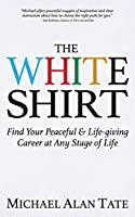 The White Shirt: Find Your Peaceful & Life-giving Career at Any Stage of Life