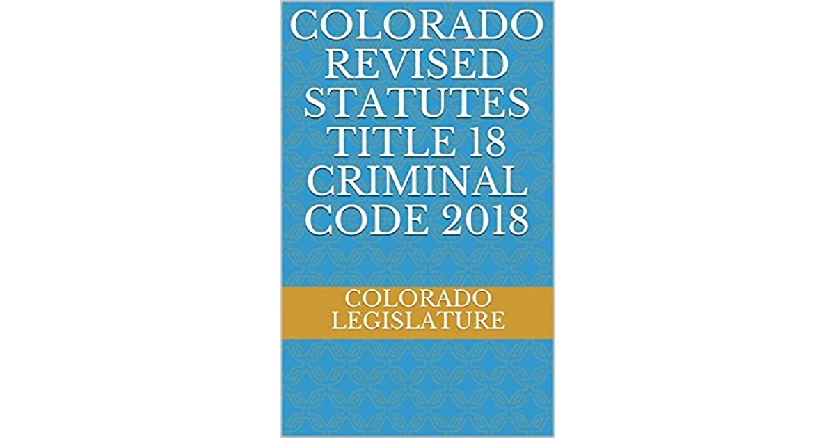 Colorado Revised Statutes Title 18 Criminal Code 2018 by