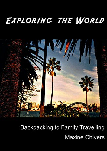 EXPLORING THE WORLD: Backpacking to Family Travelling  by  Maxine Chivers