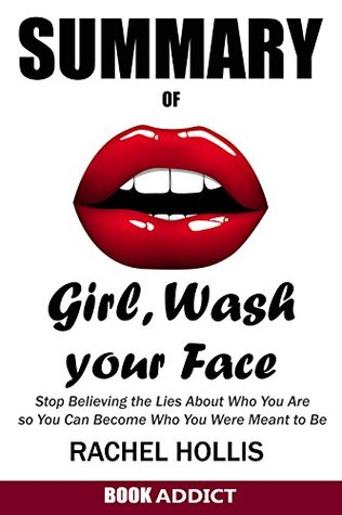 SUMMARY Of Girl, Wash Your Face: Stop Believing the Lies About Who You Are so You Can Become Who You Were Meant to Be By Rachel Hollis by Book Addict