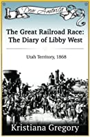 The Great Railroad Race: The Diary of Libby West, Utah Territory 1868 (Dear America)