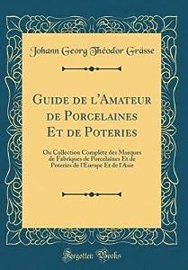 Guide de l'Amateur de Porcelaines Et de Poteries: Ou Collection Compl�te Des Marques de Fabriques de Porcelaines Et de Poteries de l'Europe Et de l'Asie