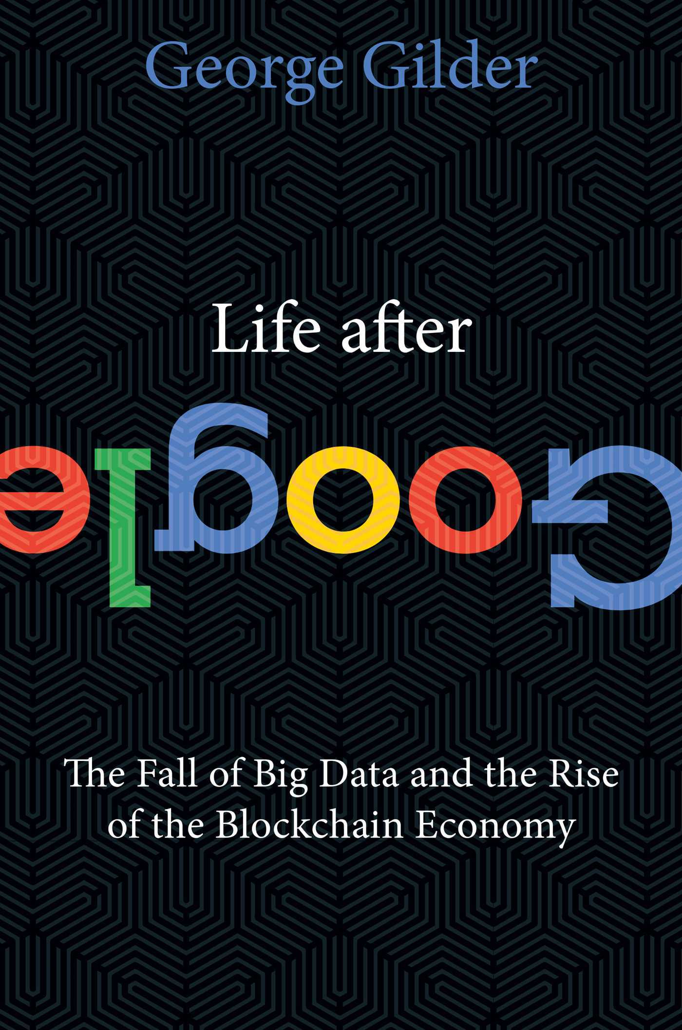 Life After Google The Fall of Big Data and the Rise of the Blockchain Economy