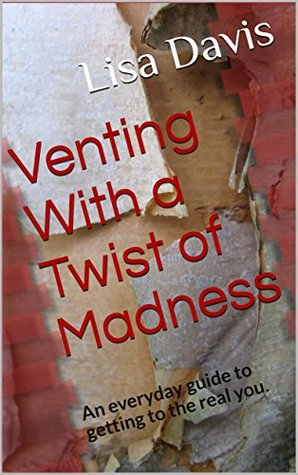 Venting With a Twist of Madness: An everyday guide to getting to the real you. Lisa Davis