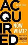Acquired: Now What?: Embrace the flux and uncertainty of M&A and become a savvy and bulletproof business professional.