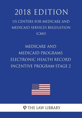 Medicare and Medicaid Programs - Electronic Health Record Incentive Program-Stage 2 (Us Centers for Medicare and Medicaid Services Regulation) (Cms) (2018 Edition)