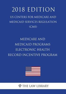 Medicare and Medicaid Programs - Electronic Health Record Incentive Program (Us Centers for Medicare and Medicaid Services Regulation) (Cms) (2018 Edition)