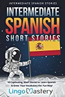 Intermediate Spanish Short Stories: 10 Captivating Short Stories to Learn Spanish & Grow Your Vocabulary the Fun Way!