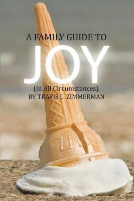 A Family Guide to Joy by Travis L Zimmerman