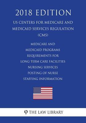 Medicare and Medicaid Programs - Requirements for Long Term Care Facilities - Nursing Services - Posting of Nurse Staffing Information (Us Centers for Medicare and Medicaid Services Regulation) (Cms) (2018 Edition)