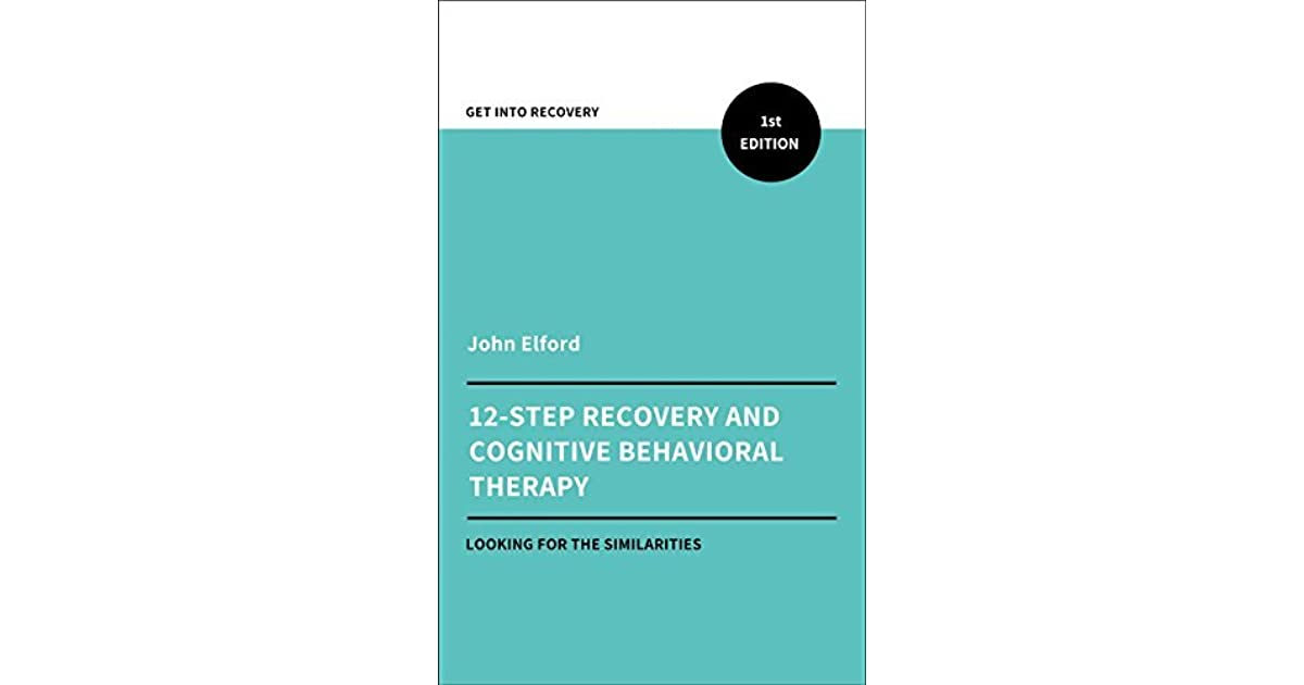 Twelve Step Recovery and Cognitive Behavioral Therapy by John Elford