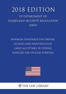 Minimum Standards for Drivers Licenses and Identification Cards Acceptable by Federal Agencies for Official Purposes (Us Department of Homeland Security Regulation) (Dhs) (2018 Edition)