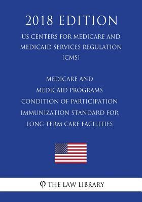 Medicare and Medicaid Programs - Condition of Participation - Immunization Standard for Long Term Care Facilities (Us Centers for Medicare and Medicaid Services Regulation) (Cms) (2018 Edition)