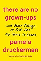 There Are No Grown-Ups: And Other Things It Took Me Forty Years to Learn